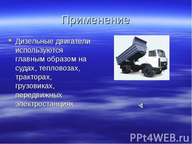Дизельные двигатели используются главным образом на судах, тепловозах, тракторах, грузовиках, передвижных электростанциях. Дизельные двигатели используются главным образом на судах, тепловозах, тракторах, грузовиках, передвижных электростанциях.