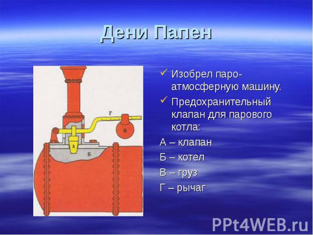 Изобрел паро-атмосферную машину. Изобрел паро-атмосферную машину. Предохранительный клапан для парового котла: А – клапан Б – котел В – груз Г – рычаг