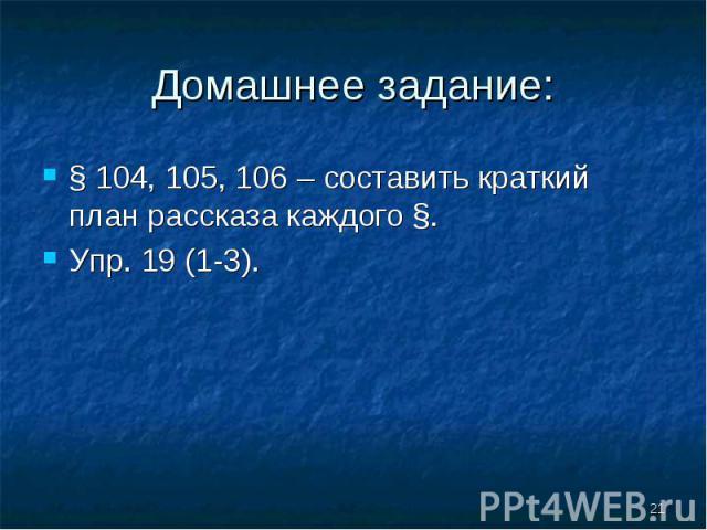 § 104, 105, 106 – составить краткий план рассказа каждого §. § 104, 105, 106 – составить краткий план рассказа каждого §. Упр. 19 (1-3).