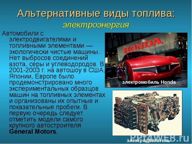 Автомобили с электродвигателями и топливными элементами — экологически чистые машины. Нет выбросов соединений азота, серы и углеводородов. В 2001-2003 г. на автошоу в США, Японии, Европе было продемонстрировано много экспериментальных образцов машин…