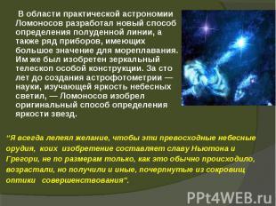 В области практической астрономии Ломоносов разработал новый способ определения