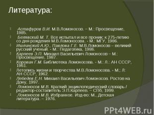 Астафуров В.И. М.В.Ломоносов. – М.: Просвещение, 1985. Астафуров В.И. М.В.Ломоно
