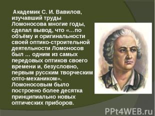 Академик С.И.Вавилов, изучавший труды Ломоносова многие годы, сделал