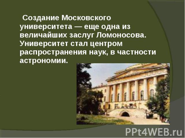 Создание Московского университета — еще одна из величайших заслуг Ломоносова. Университет стал центром распространения наук, в частности астрономии. Создание Московского университета — еще одна из величайших заслуг Ломоносова. Университет стал центр…