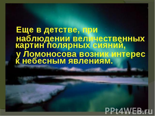 Еще в детстве, при Еще в детстве, при наблюдении величественных картин полярных сияний, у Ломоносова возник интерес к небесным явлениям.