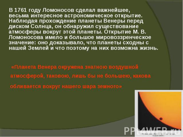 В 1761 году Ломоносов сделал важнейшее, В 1761 году Ломоносов сделал важнейшее, весьма интересное астрономическое открытие. Наблюдая прохождение планеты Венеры перед диском Солнца, он обнаружил существование атмосферы вокруг этой планеты. Открытие М…