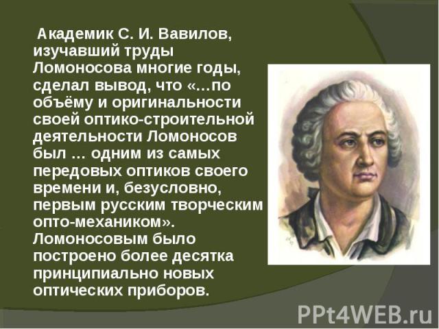 Академик С.И.Вавилов, изучавший труды Ломоносова многие годы, сделал вывод, что «…по объёму и оригинальности своей оптико-строительной деятельности Ломоносов был … одним из самых передовых оптиков своего времени и, безусловно, первым рус…