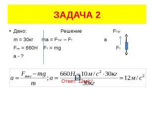 ЗАДАЧА 2 Дано: Решение FТЯГ m = 30кг ma = FТЯГ – FT а Fтяг = 660Н FT = mg FТ а -