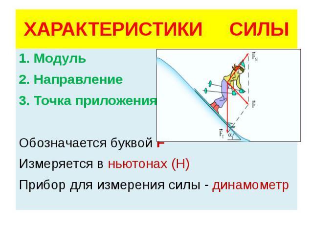 ХАРАКТЕРИСТИКИ СИЛЫ 1. Модуль 2. Направление 3. Точка приложения Обозначается буквой F Измеряется в ньютонах (Н) Прибор для измерения силы - динамометр