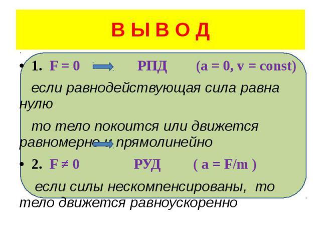 В Ы В О Д 1. F = 0 РПД (a = 0, v = const) если равнодействующая сила равна нулю то тело покоится или движется равномерно и прямолинейно 2. F ≠ 0 РУД ( a = F/m ) если силы нескомпенсированы, то тело движется равноускоренно