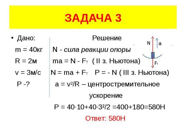 ЗАДАЧА 3 Дано: Решение m = 40кг N - сила реакции опоры R = 2м ma = N - FT ( II з. Ньютона) v = 3м/с N = ma + FT Р = - N ( III з. Ньютона) P -? a = v²/R – центростремительное ускорение Р = 40·10+40·3²/2 =400+180=580H Ответ: 580Н