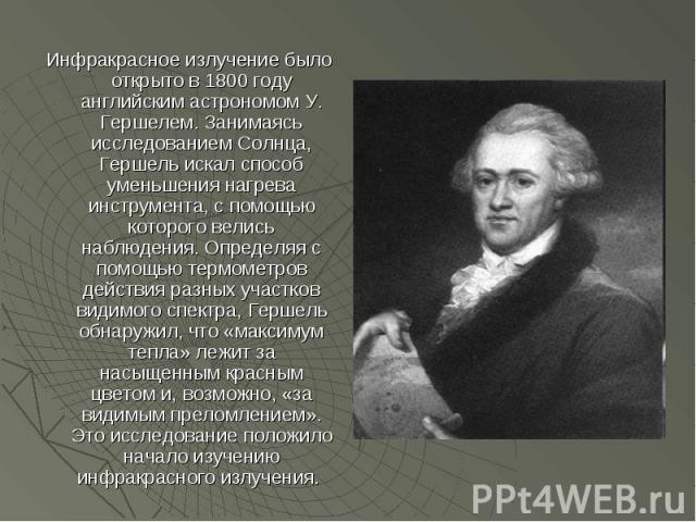 Инфракрасное излучение было открыто в 1800 году английским астрономом У. Гершелем. Занимаясь исследованием Солнца, Гершель искал способ уменьшения нагрева инструмента, с помощью которого велись наблюдения. Определяя с помощью термометров действия ра…