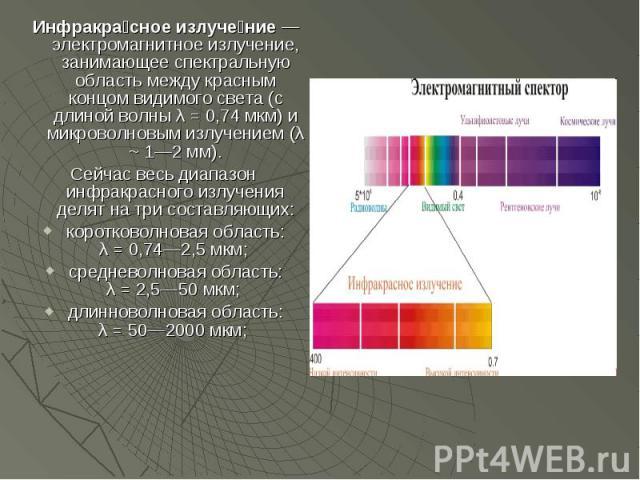 Инфракра сное излуче ние— электромагнитное излучение, занимающее спектральную область между красным концом видимого света (с длиной волны λ = 0,74 мкм) и микроволновым излучением (λ ~ 1—2 мм). Инфракра сное излуче ние— электромагнитное и…