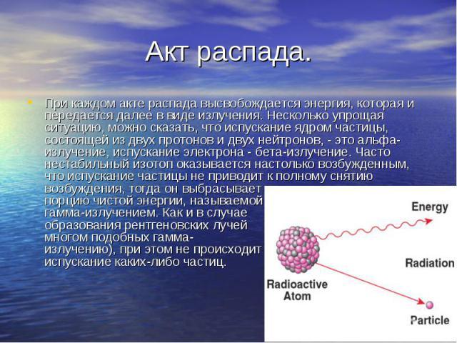 При каждом акте распада высвобождается энергия, которая и передается далее в виде излучения. Несколько упрощая ситуацию, можно сказать, что испускание ядром частицы, состоящей из двух протонов и двух нейтронов, - это альфа-излучение, испускание элек…