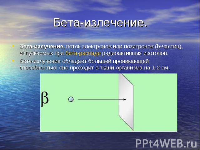 Бета-излучение, поток электронов или позитронов (b-частиц), испускаемых при бета-распаде радиоактивных изотопов. Бета-излучение, поток электронов или позитронов (b-частиц), испускаемых при бета-распаде радиоактивных изотопов. Бета-излучение обладает…