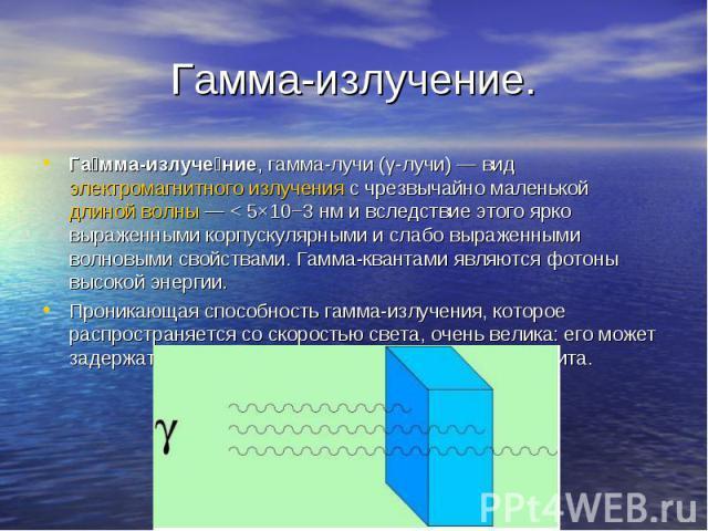 Га мма-излуче ние, гамма-лучи (γ-лучи)— вид электромагнитного излучения с чрезвычайно маленькой длиной волны— < 5×10−3нм и вследствие этого ярко выраженными корпускулярными и слабо выраженными волновыми свойствами. Гамма-квантам…