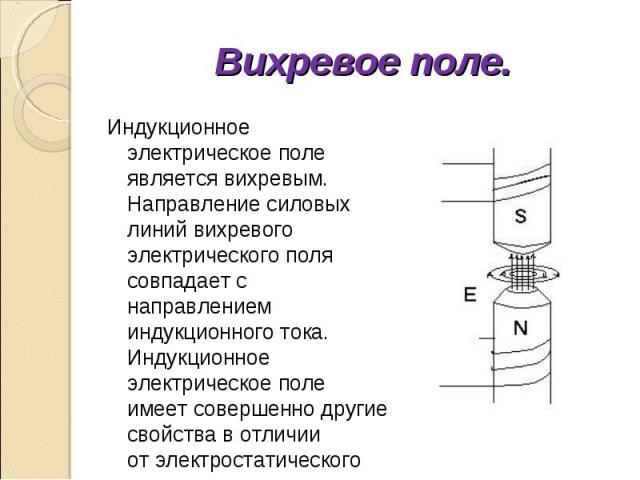 Индукционное электрическое поле является вихревым. Направление силовых линий вихревого электрического поля совпадает с направлением индукционного тока. Индукционное электрическое поле имеет совершенно другие свойства в отличии от электростатического…