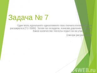Задача № 7 Один моль идеального одноатомного газа сначала изотермически расширил