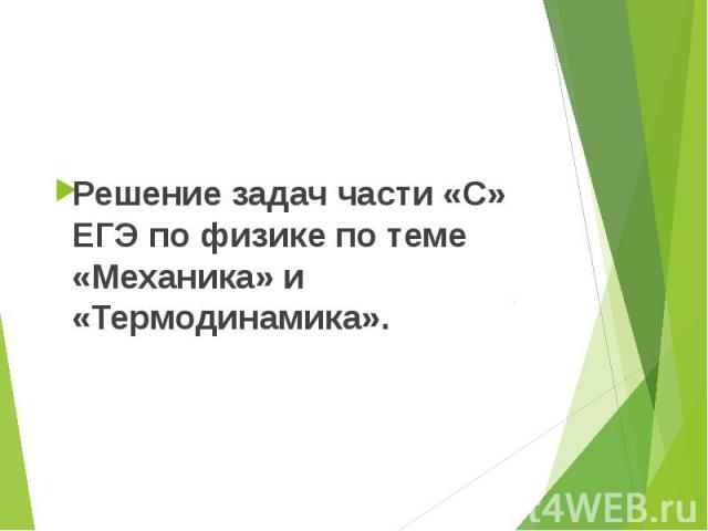 Решение задач части «С» ЕГЭ по физике по теме «Механика» и «Термодинамика». Решение задач части «С» ЕГЭ по физике по теме «Механика» и «Термодинамика».