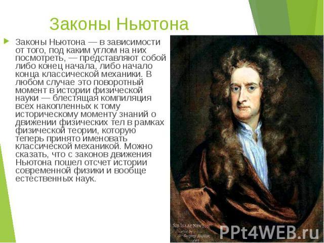 Законы Ньютона Законы Ньютона — в зависимости от того, под каким углом на них посмотреть, — представляют собой либо конец начала, либо начало конца классической механики. В любом случае это поворотный момент в истории физической науки — блестящая ко…