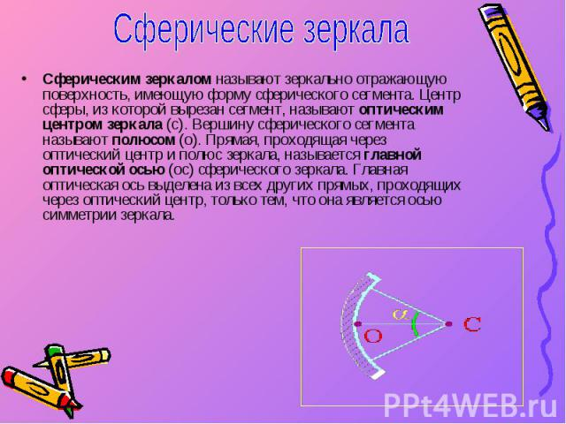 Сферическим зеркалом называют зеркально отражающую поверхность, имеющую форму сферического сегмента. Центр сферы, из которой вырезан сегмент, называют оптическим центром зеркала (с). Вершину сферического сегмента называют полюсом (о). Прямая, проход…