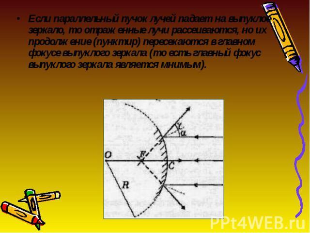 Если параллельный пучок лучей падает на выпуклое зеркало, то отраженные лучи рассеиваются, но их продолжение (пунктир) пересекаются в главном фокусе выпуклого зеркала (то есть главный фокус выпуклого зеркала является мнимым). Если параллельный пучок…