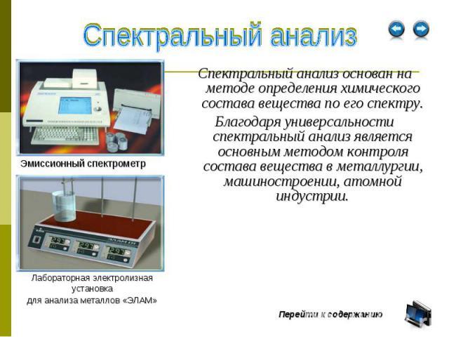 Спектральный анализ основан на методе определения химического состава вещества по его спектру. Спектральный анализ основан на методе определения химического состава вещества по его спектру. Благодаря универсальности спектральный анализ является осно…