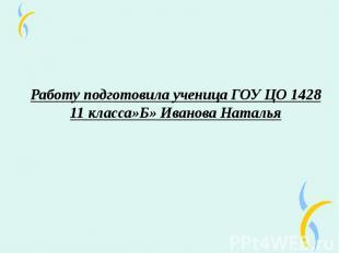 Работу подготовила ученица ГОУ ЦО 1428 11 класса»Б» Иванова Наталья
