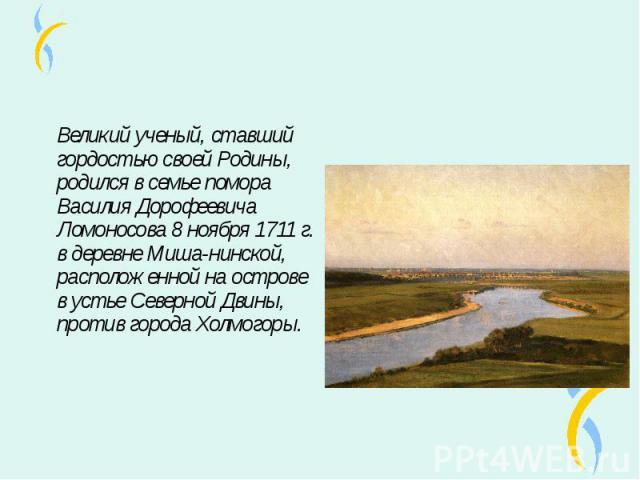 Великий ученый, ставший гордостью своей Родины, родился в семье помора Василия Дорофеевича Ломоносова 8 ноября 1711 г. в деревне Миша-нинской, расположенной на острове в устье Северной Двины, против города Холмогоры. Великий ученый, ставший гордость…