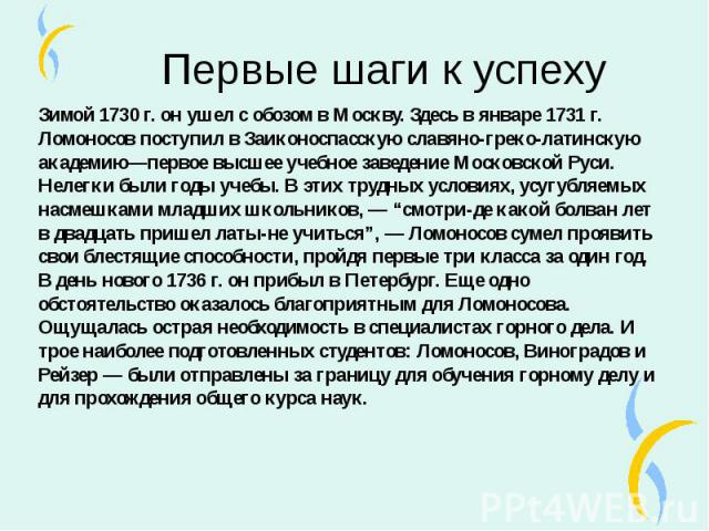 Зимой 1730 г. он ушел с обозом в Москву. Здесь в январе 1731 г. Ломоносов поступил в Заиконоспасскую славяно-греко-латинскую академию—первое высшее учебное заведение Московской Руси. Нелегки были годы учебы. В этих трудных условиях, усугубляемых нас…