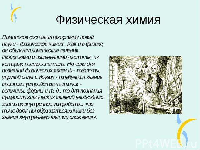 Ломоносов составил программу новой науки - физической химии . Как и в физике, он объяснял химические явления свойствами и изменениями частичек, из которых построены тела. Но если для познаний физических явлений - теплоты, упругой силы и других - тре…