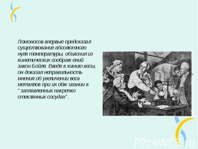 """Ломоносов впервые предсказал существование абсолютного нуля температуры, объяснил из кинетических соображений закон Бойля. Введя в химию весы, он доказал неправильность мнения об увеличении веса металлов при их обжигании в """"заплавленных накрепко сте…"""