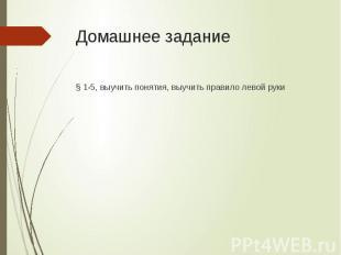Домашнее задание § 1-5, выучить понятия, выучить правило левой руки