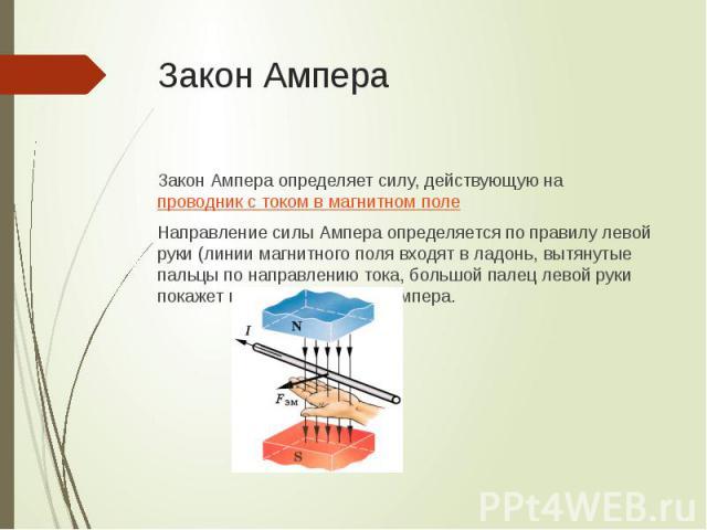 Закон Ампера Закон Ампера определяет силу, действующую на проводник с током в магнитном поле Направление силы Ампера определяется по правилу левой руки (линии магнитного поля входят в ладонь, вытянутые пальцы по направлению тока, большой палец левой…