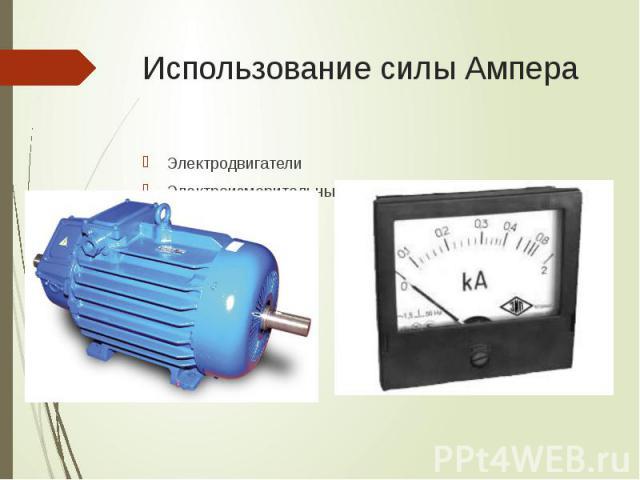 Использование силы Ампера Электродвигатели Электроизмерительные приборы