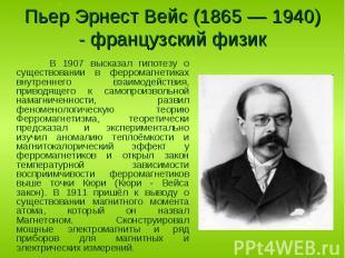 В 1907 высказал гипотезу о существовании в ферромагнетиках внутреннего взаимодей