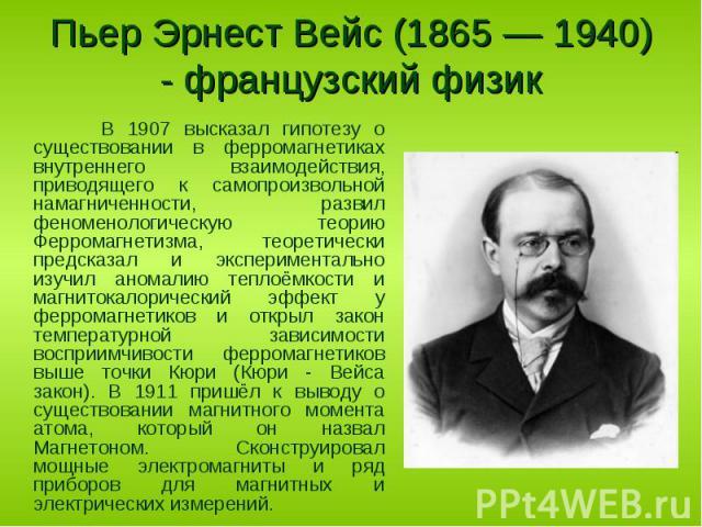 В 1907 высказал гипотезу о существовании в ферромагнетиках внутреннего взаимодействия, приводящего к самопроизвольной намагниченности, развил феноменологическую теорию Ферромагнетизма, теоретически предсказал и экспериментально изучил аномалию тепло…