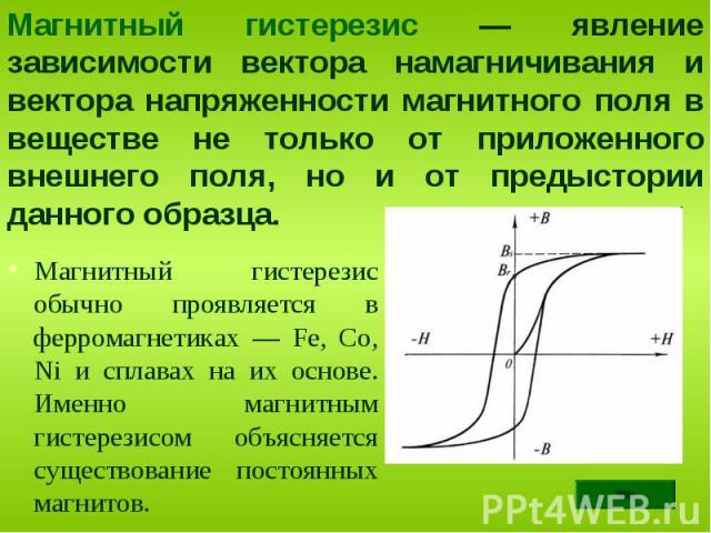 Магнитный гистерезис обычно проявляется в ферромагнетиках — Fe, Co, Ni и сплавах на их основе. Именно магнитным гистерезисом объясняется существование постоянных магнитов. Магнитный гистерезис обычно проявляется в ферромагнетиках — Fe, Co, Ni и спла…