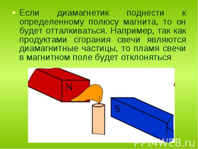 Если диамагнетик поднести к определенному полюсу магнита, то он будет отталкиваться. Например, так как продуктами сгорания свечи являются диамагнитные частицы, то пламя свечи в магнитном поле будет отклоняться Если диамагнетик поднести к определенно…