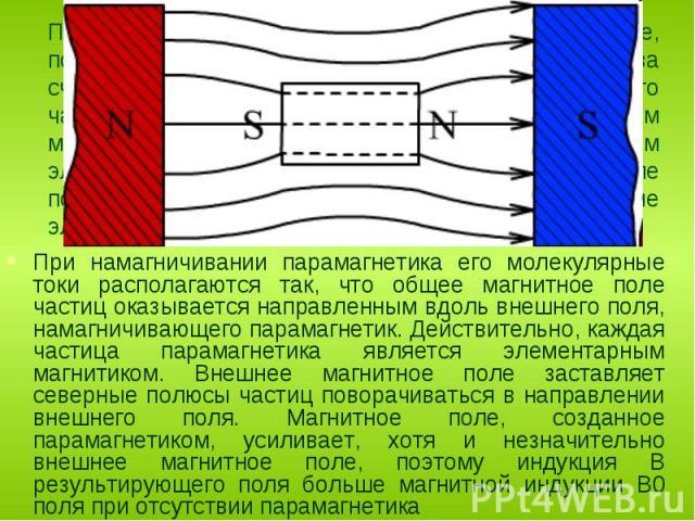 При намагничивании парамагнетика его молекулярные токи располагаются так, что общее магнитное поле частиц оказывается направленным вдоль внешнего поля, намагничивающего парамагнетик. Действительно, каждая частица парамагнетика является элементарным …