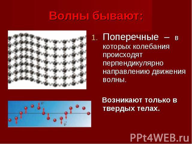 Поперечные – в которых колебания происходят перпендикулярно направлению движения волны. Поперечные – в которых колебания происходят перпендикулярно направлению движения волны. Возникают только в твердых телах.