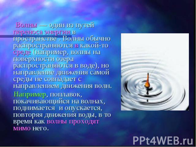 Волны— один из путей переноса энергии в пространстве . Волны обычно распространяются в какой-то среде (например, волны на поверхности озера распространяются в воде), но направление движения самой среды не совпадает с направлением движения волн…