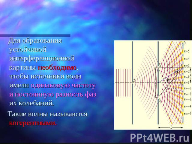 Для образования устойчивой интерференционной картины необходимо, чтобы источники волн имели одинаковую частоту и постоянную разность фаз их колебаний. Для образования устойчивой интерференционной картины необходимо, чтобы источники волн имели одинак…