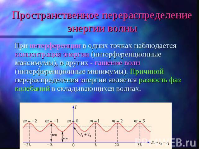 При интерференции в одних точках наблюдается концентрация энергии (интерференционные максимумы), в других - гашение волн (интерференционные минимумы). Причиной перераспределения энергии является разность фаз колебаний в складывающихся волнах. При ин…