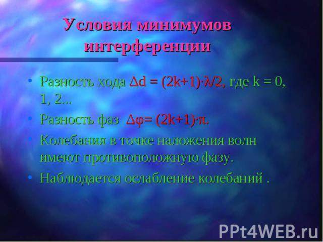 Разность хода Δd = (2k+1)·λ/2, где k = 0, 1, 2... Разность хода Δd = (2k+1)·λ/2, где k = 0, 1, 2... Разность фаз Δφ= (2k+1)·π. Колебания в точке наложения волн имеют противоположную фазу. Наблюдается ослабление колебаний .