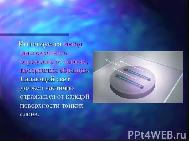Используется метод многократного отражение от тонких, прозрачных образцов. Падающий свет должен частично отражаться от каждой поверхности тонких слоев. Используется метод многократного отражение от тонких, прозрачных образцов. Падающий свет должен ч…