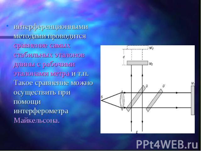 интерференционными методами проводится сравнение самых стабильных эталонов длины с рабочими эталонами метра и т.п. Такое сравнение можно осуществить при помощи интерферометра Майкельсона. интерференционными методами проводится сравнение самых стабил…