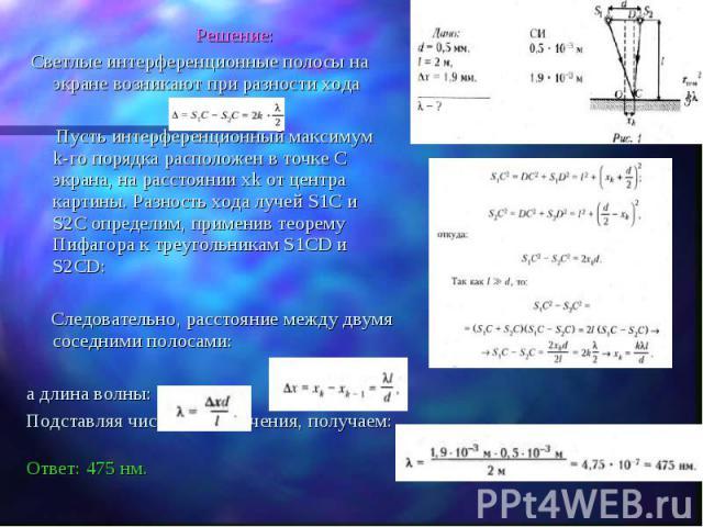Решение: Решение: Светлые интерференционные полосы на экране возникают при разности хода Пусть интерференционный максимум k-го порядка расположен в точке C экрана, на расстоянии xk от центра картины. Разность хода лучей S1C и S2C определим, применив…