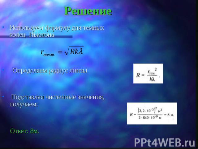Используем формулу для темных колец Ньютона Используем формулу для темных колец Ньютона Определяем радиус линзы Подставляя численные значения, получаем: Ответ: 8м.