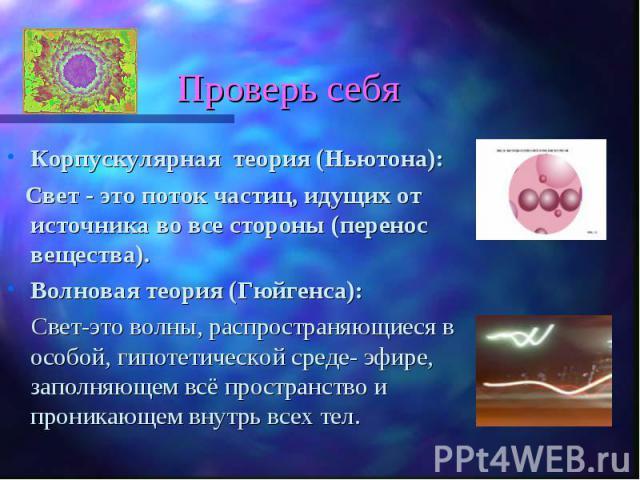 Корпускулярная теория (Ньютона): Корпускулярная теория (Ньютона): Свет - это поток частиц, идущих от источника во все стороны (перенос вещества). Волновая теория (Гюйгенса): Свет-это волны, распространяющиеся в особой, гипотетической среде- эфире, з…